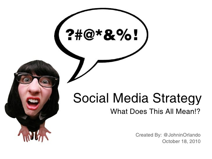 Social Media Strategy       What Does This All Mean!?               Created By: @JohninOrlando                        Octo...