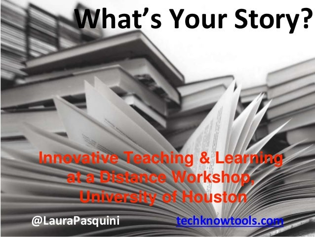@LauraPasquini techknowtools.com Innovative Teaching & Learning at a Distance Workshop, University of Houston What's Your ...