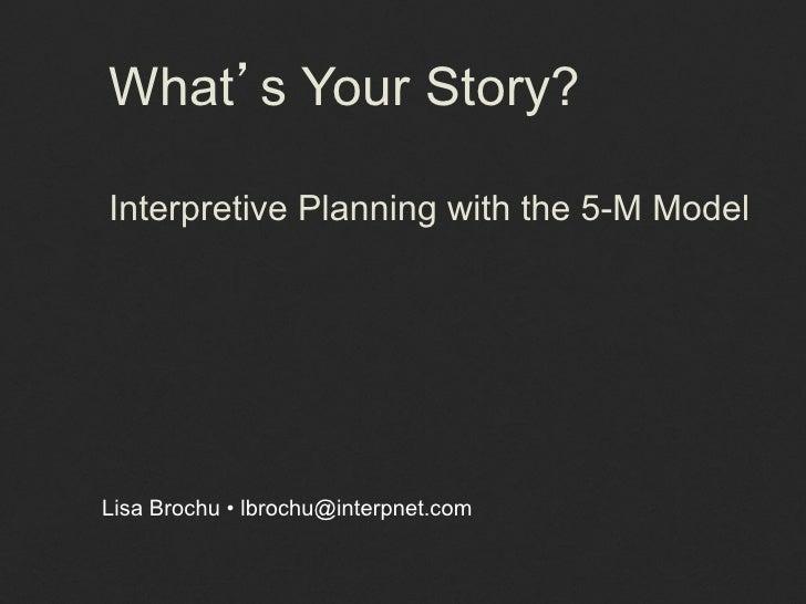 What s Your Story?Interpretive Planning with the 5-M ModelLisa Brochu • lbrochu@interpnet.com