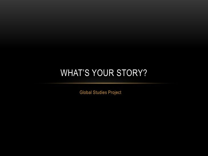 Global Studies Project<br />What's Your Story?<br />