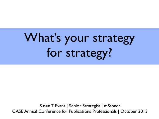 What's your strategy for strategy? Susan T. Evans | Senior Strategist | mStoner CASE Annual Conference for Publications Pr...