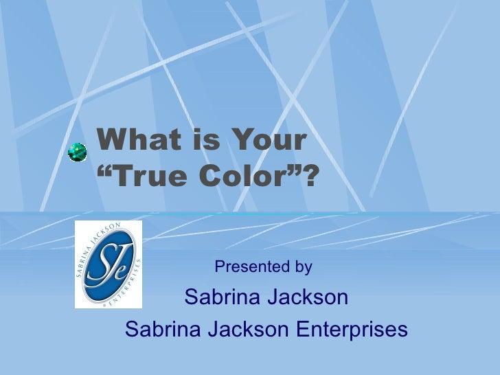"What is Your  ""True Color""?   Presented by   Sabrina Jackson Sabrina Jackson Enterprises"