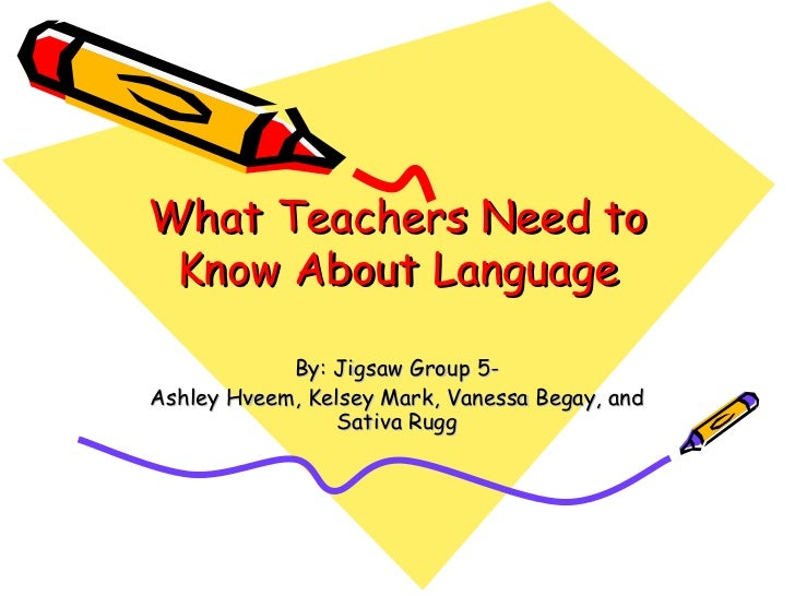What Teachers Need to Know About Language By: Jigsaw Group 5- Ashley Hveem, Kelsey Mark, Vanessa Begay, and Sativa Rugg