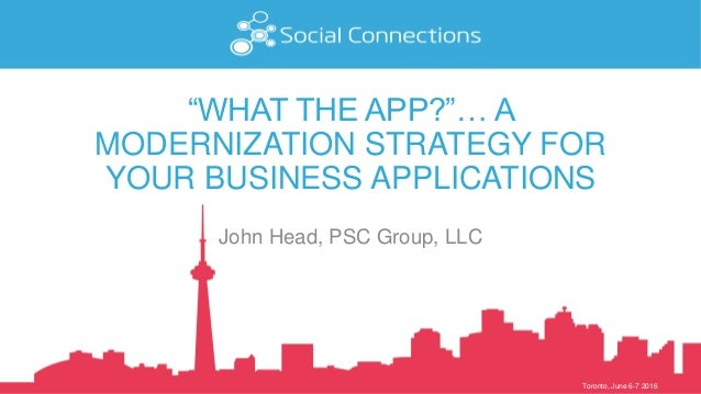 """Toronto, June 6-7 2016 """"WHAT THE APP?""""… A MODERNIZATION STRATEGY FOR YOUR BUSINESS APPLICATIONS John Head, PSC Group, LLC"""
