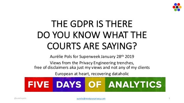 THE	GDPR	IS	THERE	 DO	YOU	KNOW	WHAT	THE	 COURTS	ARE	SAYING? Aurélie	Pols	for	Superweek	January	28th 2019 Views	from	the	Pr...