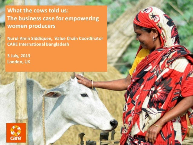What the cows told us: The business case for empowering women producers Nurul Amin Siddiquee, Value Chain Coordinator CARE...