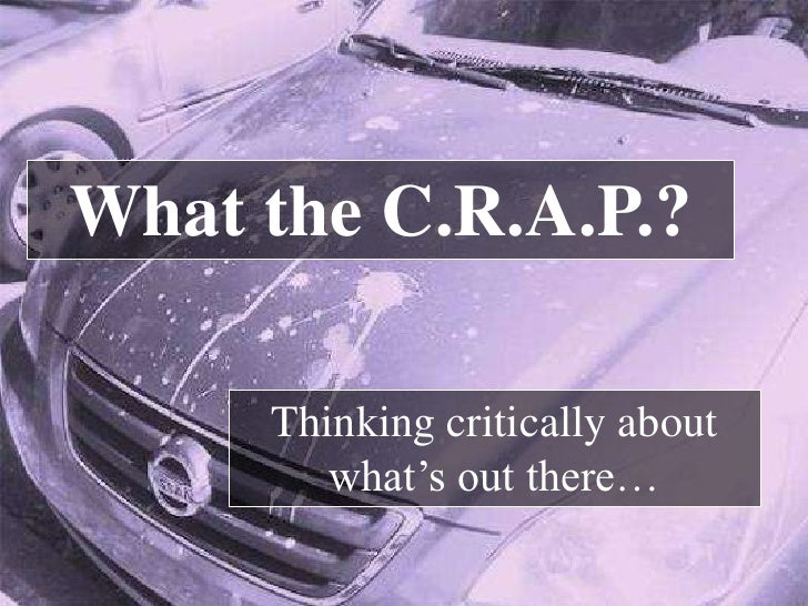 What the C.R.A.P.?     Thinking critically about        what's out there…