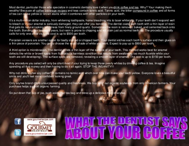 www.gourmetrecipe.com Most dentist, particular those who specialize in cosmetic dentistry love it when youdrink coffee and...