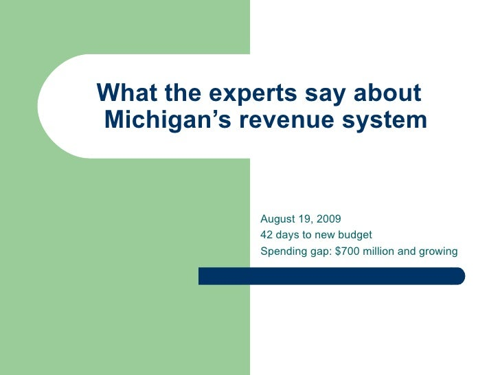 What the experts say about   Michigan's revenue system August 19, 2009 42 days to new budget Spending gap: $700 million an...