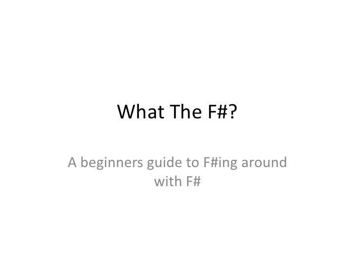 What The F#?A beginners guide to F#ing around             with F#