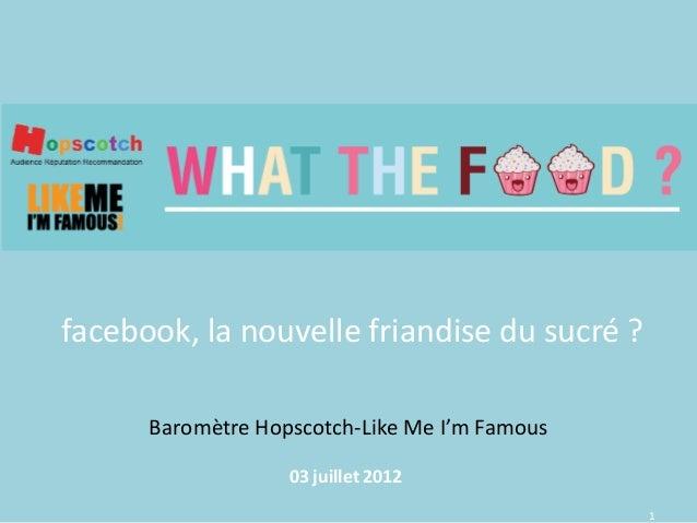 1 Baromètre Hopscotch-Like Me I'm Famous 03 juillet 2012 facebook, la nouvelle friandise du sucré ?