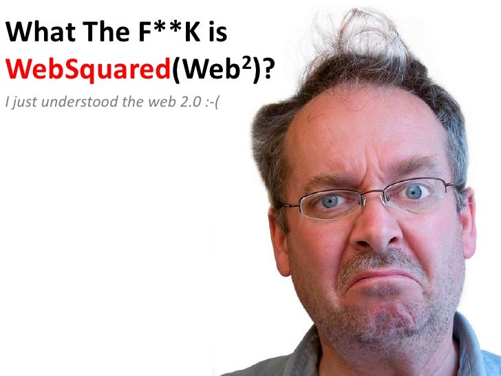 What The F**K isWebSquared(Web2)?<br />I just understood the web 2.0 :-(<br />