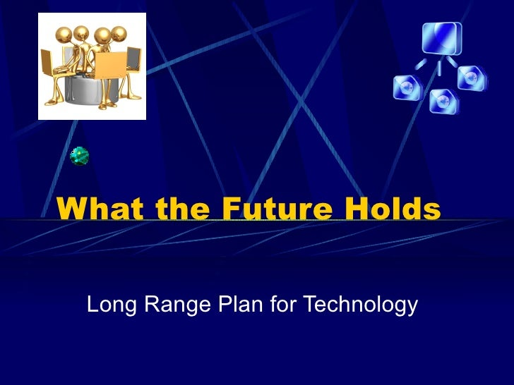 What the Future Holds Long Range Plan for Technology