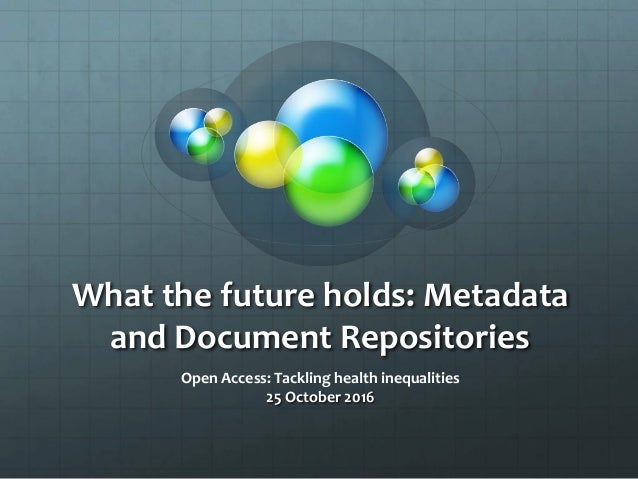 What the future holds: Metadata and Document Repositories Open Access: Tackling health inequalities 25 October 2016
