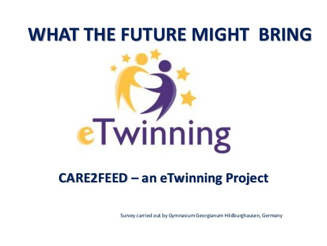WHAT THE FUTURE MIGHT BRING CARE2FEED – an eTwinning Project Survey carried out by Gymnasium Georgianum Hildburghausen, Ge...
