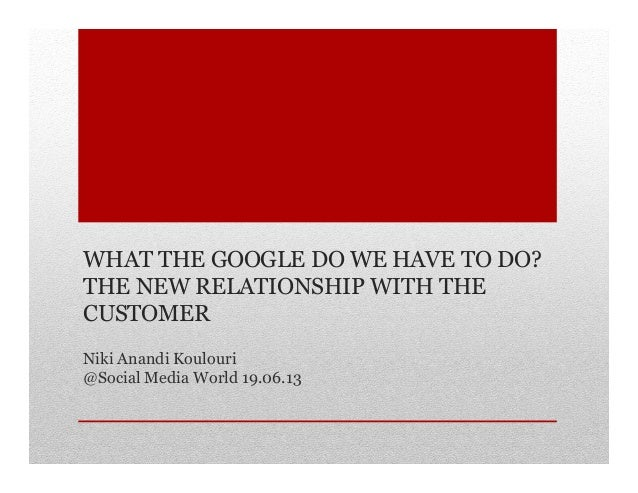 WHAT THE GOOGLE DO WE HAVE TO DO? THE NEW RELATIONSHIP WITH THE CUSTOMER Niki Anandi Koulouri @Social Media World 19.06.13