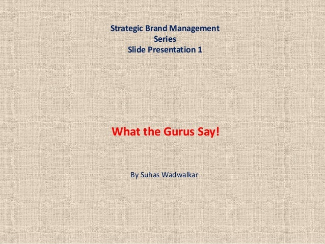 Strategic Brand ManagementSeriesSlide Presentation 1By Suhas WadwalkarWhat the Gurus Say!