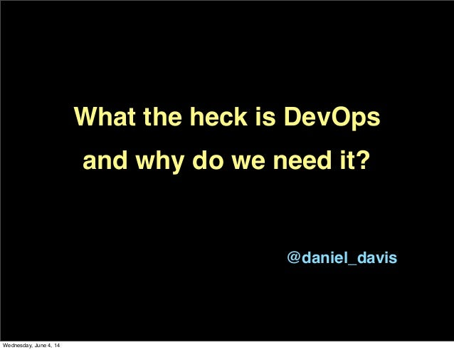 What the heck is DevOps and why do we need it? @daniel_davis Wednesday, June 4, 14