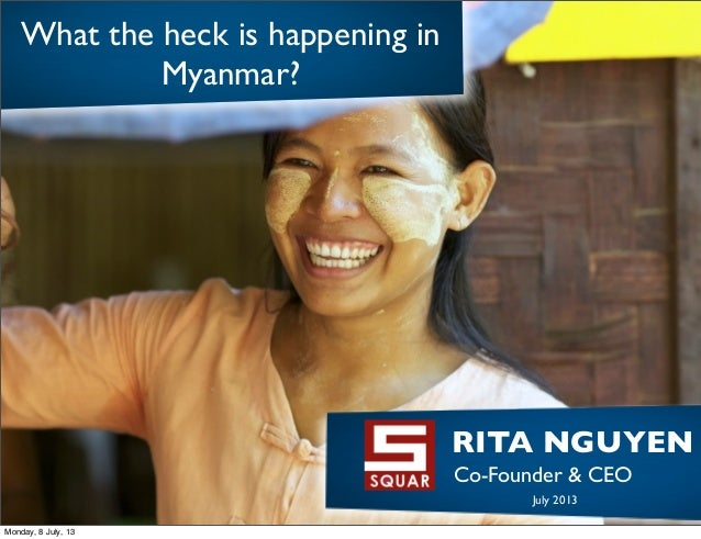 What the heck is happening in Myanmar? RITA NGUYEN! Co-Founder & CEO! July 2013 Monday, 8 July, 13