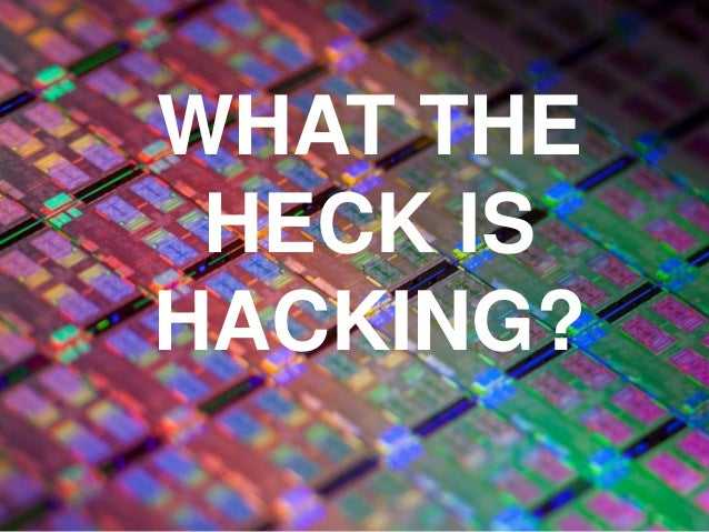 WHAT THE HECK IS HACKING?