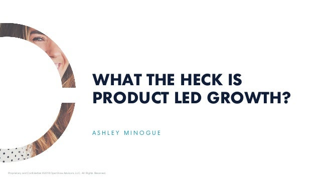 WHAT THE HECK IS PRODUCT LED GROWTH? A S H L E Y M I N O G U E Proprietary and Confidential ©2018 OpenView Advisors, LLC. ...