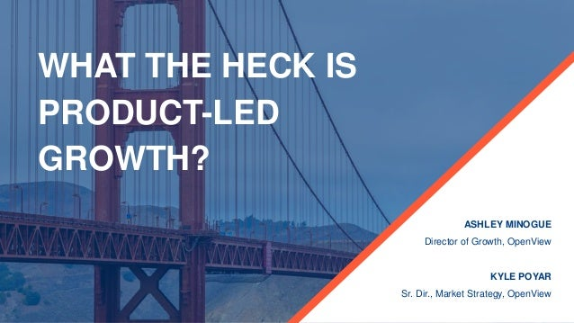 WHAT THE HECK IS PRODUCT-LED GROWTH? ASHLEY MINOGUE Director of Growth, OpenView KYLE POYAR Sr. Dir., Market Strategy, Ope...