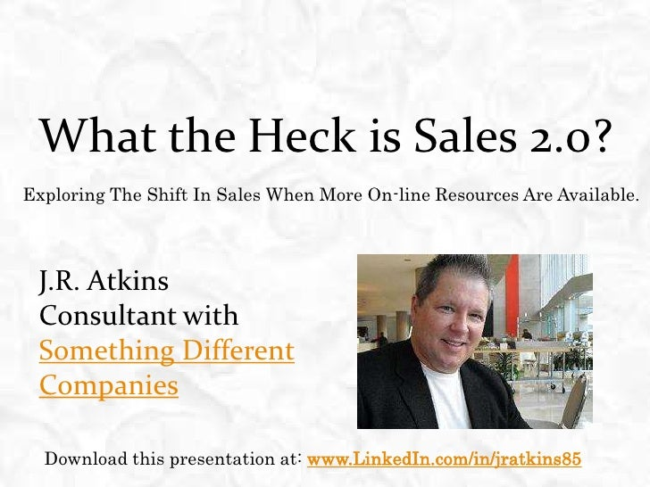 What the Heck is Sales 2.0? <br />Exploring The Shift In Sales When More On-line Resources Are Available.<br />J.R. Atkins...