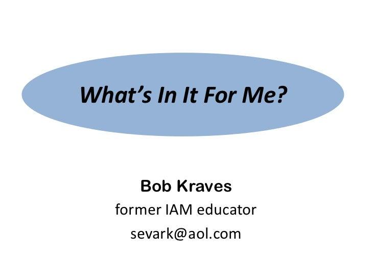What's In It For Me?      Bob Kraves   former IAM educator     sevark@aol.com