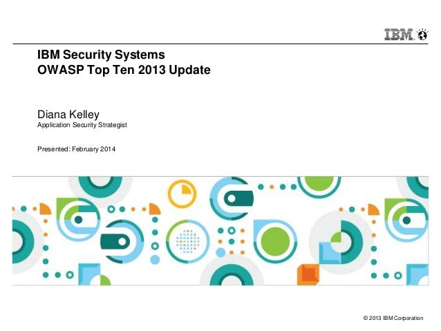 IBM Security Systems OWASP Top Ten 2013 Update  Diana Kelley Application Security Strategist  Presented: February 2014  © ...