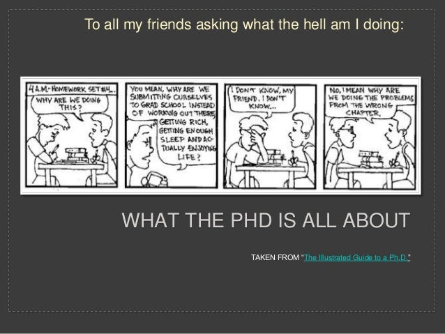 "To all my friends asking what the hell am I doing:     WHAT THE PHD IS ALL ABOUT                          TAKEN FROM ""The ..."