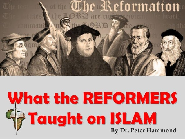 What the REFORMERS Taught on ISLAMBy Dr. Peter Hammond