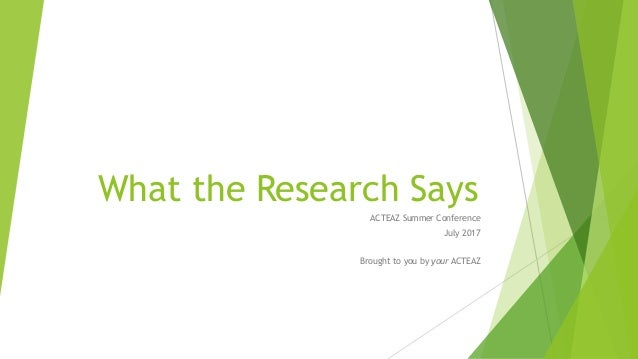 What the Research Says ACTEAZ Summer Conference July 2017 Brought to you by your ACTEAZ
