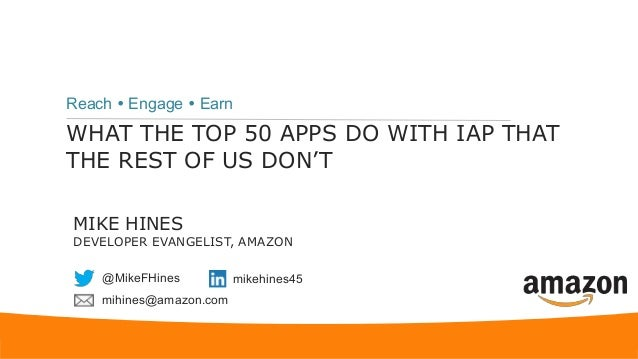 WHAT THE TOP 50 APPS DO WITH IAP THAT THE REST OF US DON'T Reach  Engage  Earn MIKE HINES DEVELOPER EVANGELIST, AMAZON @...