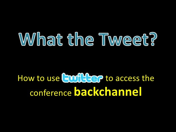What the Tweet?<br />How to use to access the conference backchannel<br />