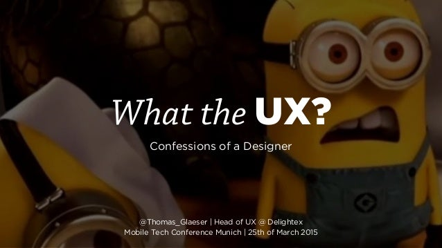 What the UX? Confessions of a Designer @Thomas_Glaeser | Head of UX @ Delightex Mobile Tech Conference Munich | 25th of M...