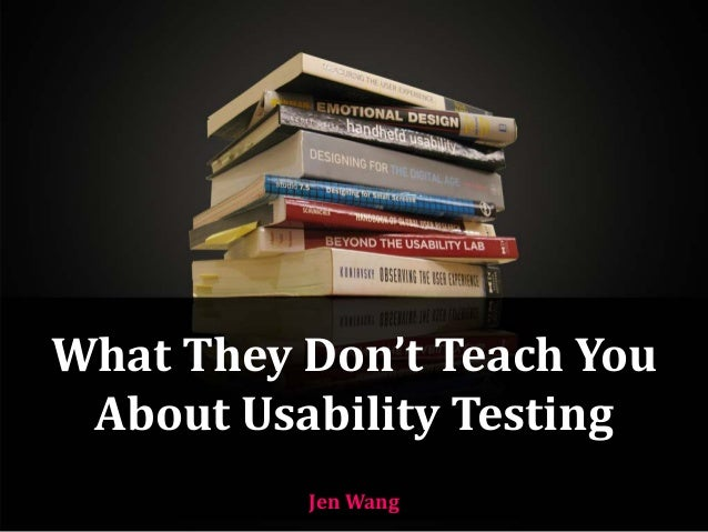 What They Don't Teach You  About Usability Testing Jen Wang