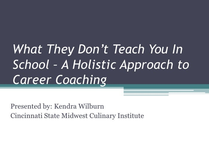 What They Don't Teach You In School – A Holistic Approach to Career Coaching Presented by: Kendra Wilburn Cincinnati State...