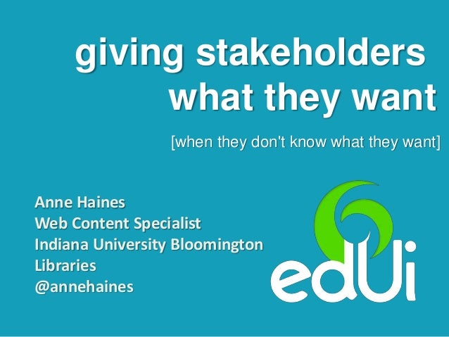 giving stakeholders what they want [when they don't know what they want] Anne Haines Web Content Specialist Indiana Univer...