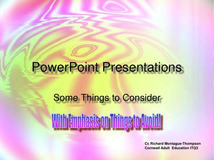 PowerPoint Presentations<br />Some Things to Consider<br />With Emphasis on Things to Avoid!<br />Cc Richard Montague-Thom...