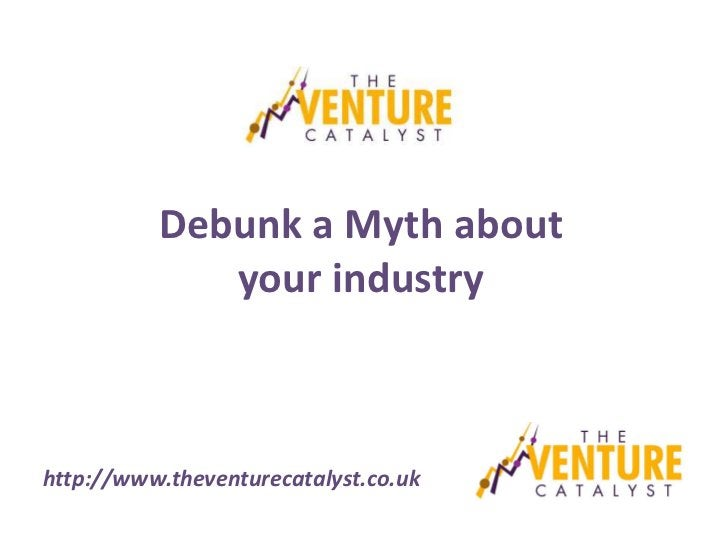 Debunk a Myth about             your industryhttp://www.theventurecatalyst.co.uk
