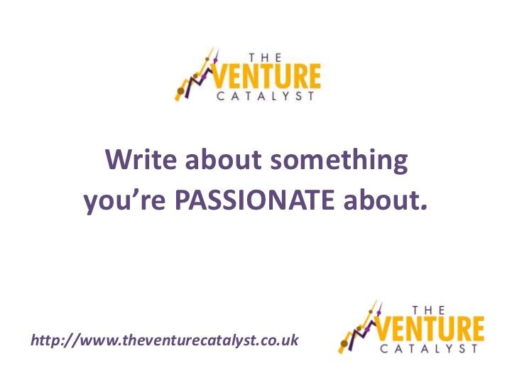 Write about something      you're PASSIONATE about.http://www.theventurecatalyst.co.uk