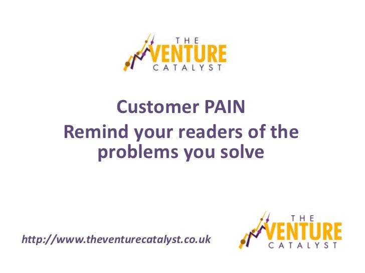 Customer PAIN       Remind your readers of the          problems you solvehttp://www.theventurecatalyst.co.uk
