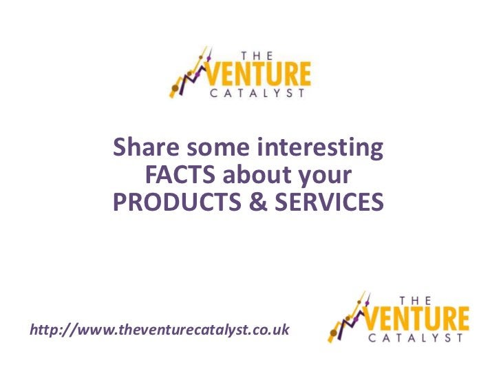 Share some interesting             FACTS about your           PRODUCTS & SERVICEShttp://www.theventurecatalyst.co.uk