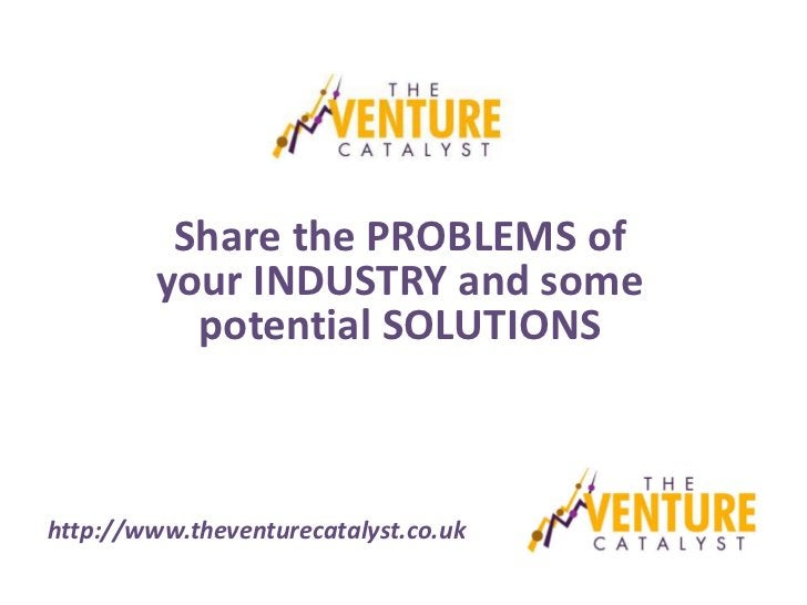 Share the PROBLEMS of         your INDUSTRY and some           potential SOLUTIONShttp://www.theventurecatalyst.co.uk