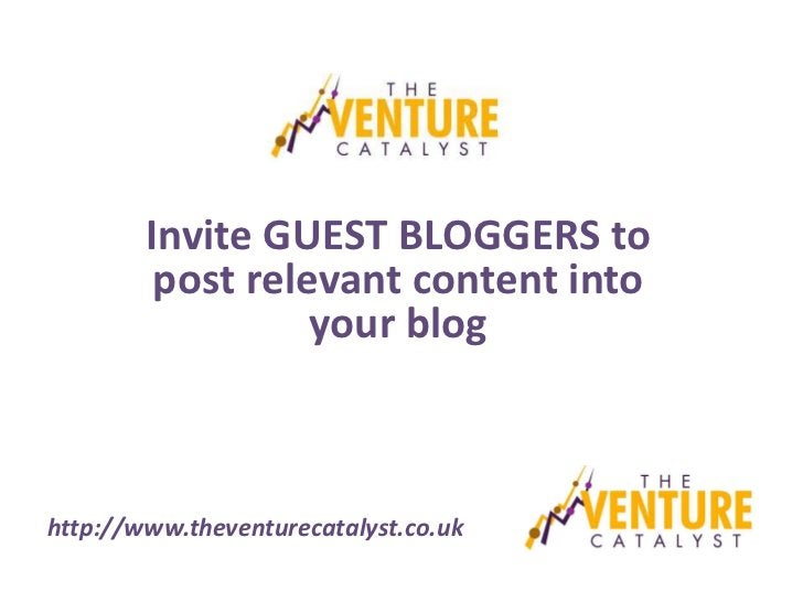 Invite GUEST BLOGGERS to         post relevant content into                  your bloghttp://www.theventurecatalyst.co.uk