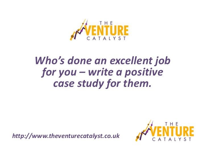 Who's done an excellent job        for you – write a positive          case study for them.http://www.theventurecatalyst.c...