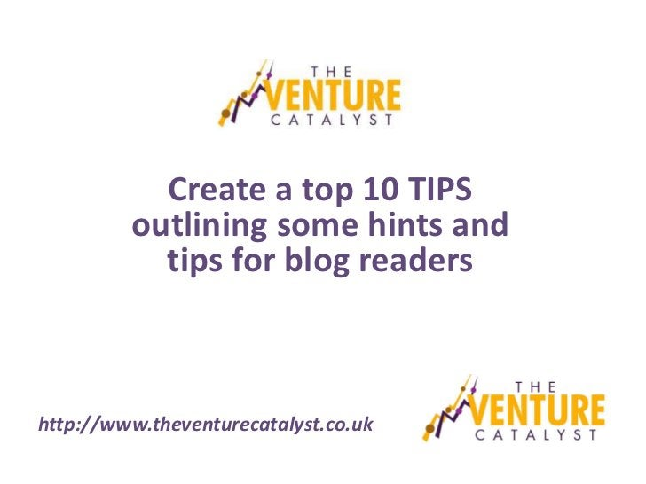 Create a top 10 TIPS         outlining some hints and           tips for blog readershttp://www.theventurecatalyst.co.uk