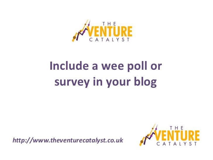 Include a wee poll or            survey in your bloghttp://www.theventurecatalyst.co.uk