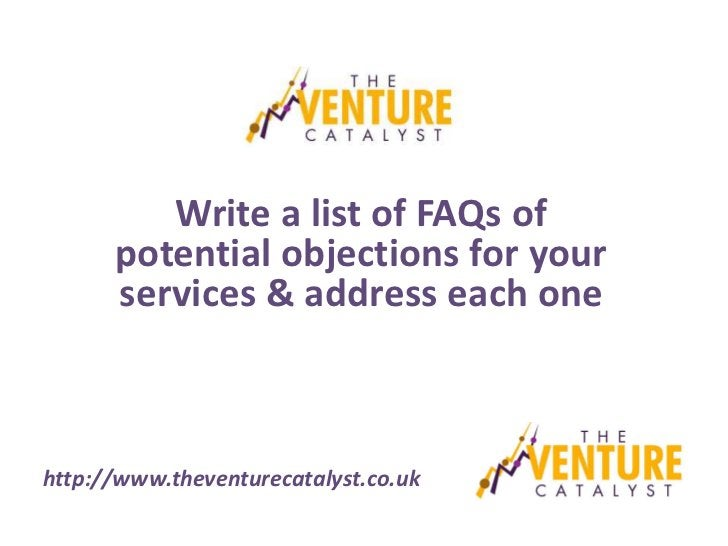 Write a list of FAQs of      potential objections for your      services & address each onehttp://www.theventurecatalyst.c...