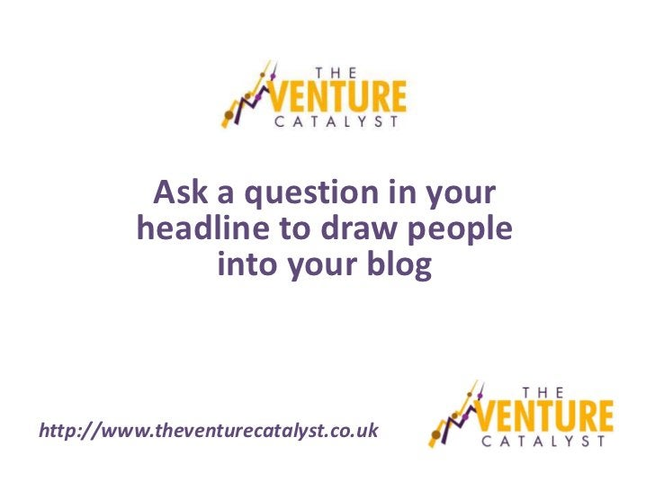 Ask a question in your          headline to draw people               into your bloghttp://www.theventurecatalyst.co.uk